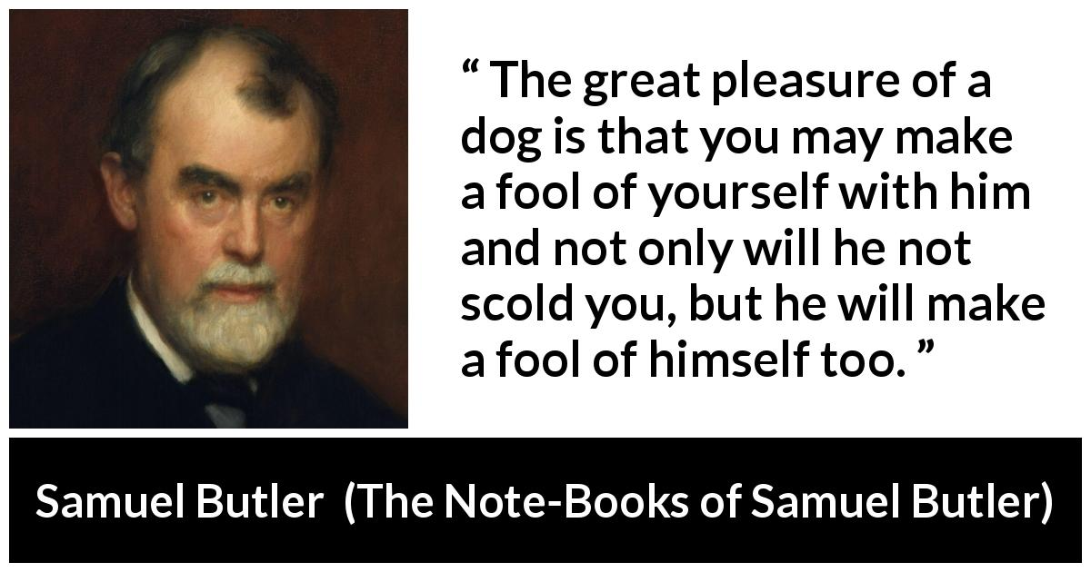 "Samuel Butler about foolishness (""The Note-Books of Samuel Butler"", 1912) - The great pleasure of a dog is that you may make a fool of yourself with him and not only will he not scold you, but he will make a fool of himself too."