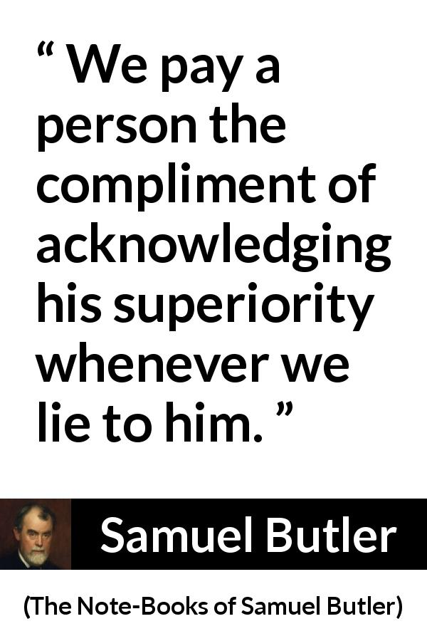 "Samuel Butler about lie (""The Note-Books of Samuel Butler"", 1912) - We pay a person the compliment of acknowledging his superiority whenever we lie to him."