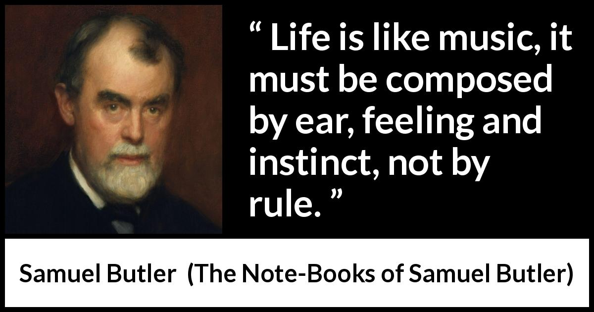 Samuel Butler quote about life from The Note-Books of Samuel Butler (1912) - Life is like music, it must be composed by ear, feeling and instinct, not by rule.