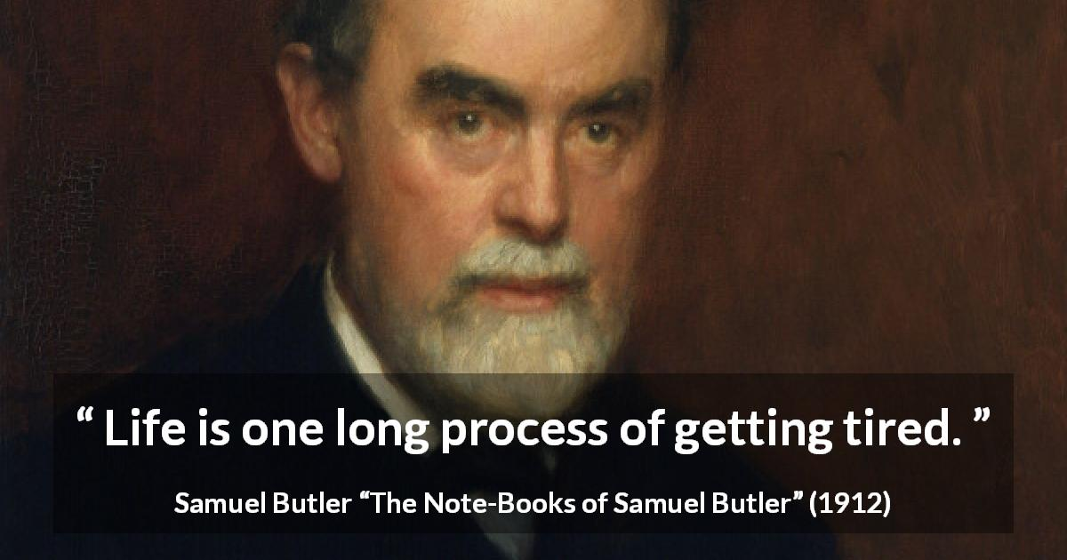 "Samuel Butler about life (""The Note-Books of Samuel Butler"", 1912) - Life is one long process of getting tired."