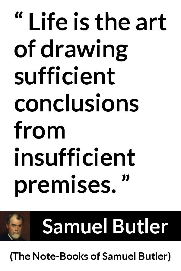 Samuel Butler quote about life from The Note-Books of Samuel Butler - Life is the art of drawing sufficient conclusions from insufficient premises.
