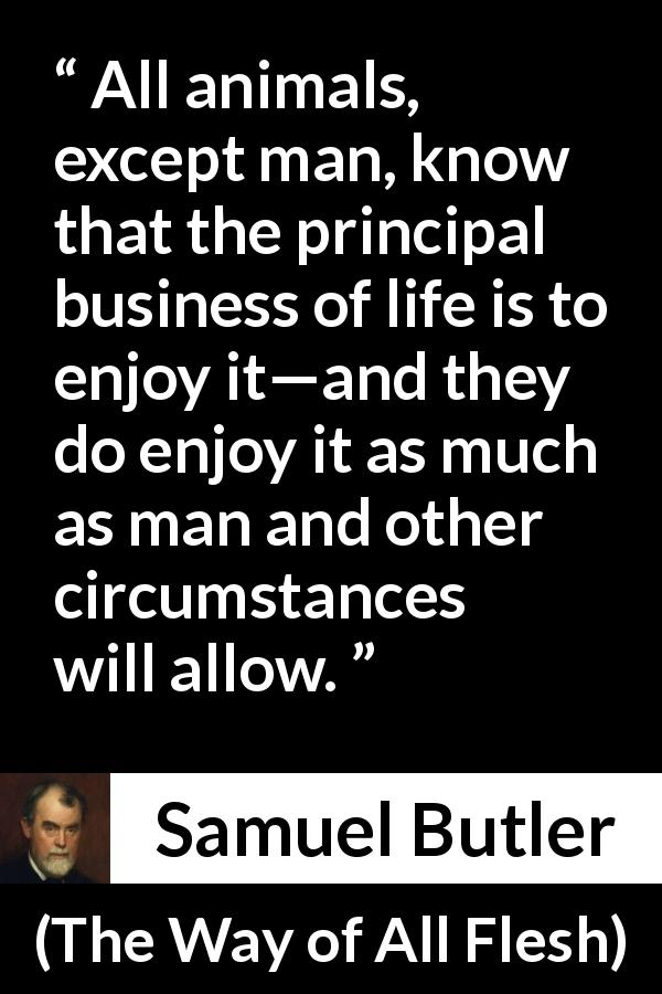 "Samuel Butler about life (""The Way of All Flesh"", 1903) - All animals, except man, know that the principal business of life is to enjoy it—and they do enjoy it as much as man and other circumstances will allow."