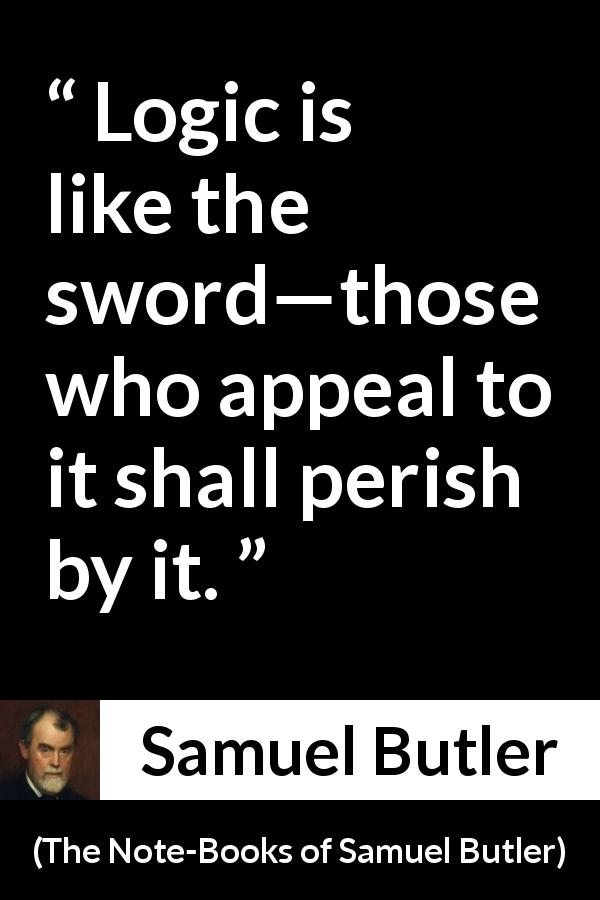 "Samuel Butler about logic (""The Note-Books of Samuel Butler"", 1912) - Logic is like the sword—those who appeal to it shall perish by it."
