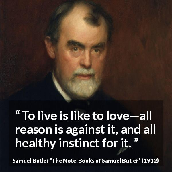 "Samuel Butler about love (""The Note-Books of Samuel Butler"", 1912) - To live is like to love—all reason is against it, and all healthy instinct for it."