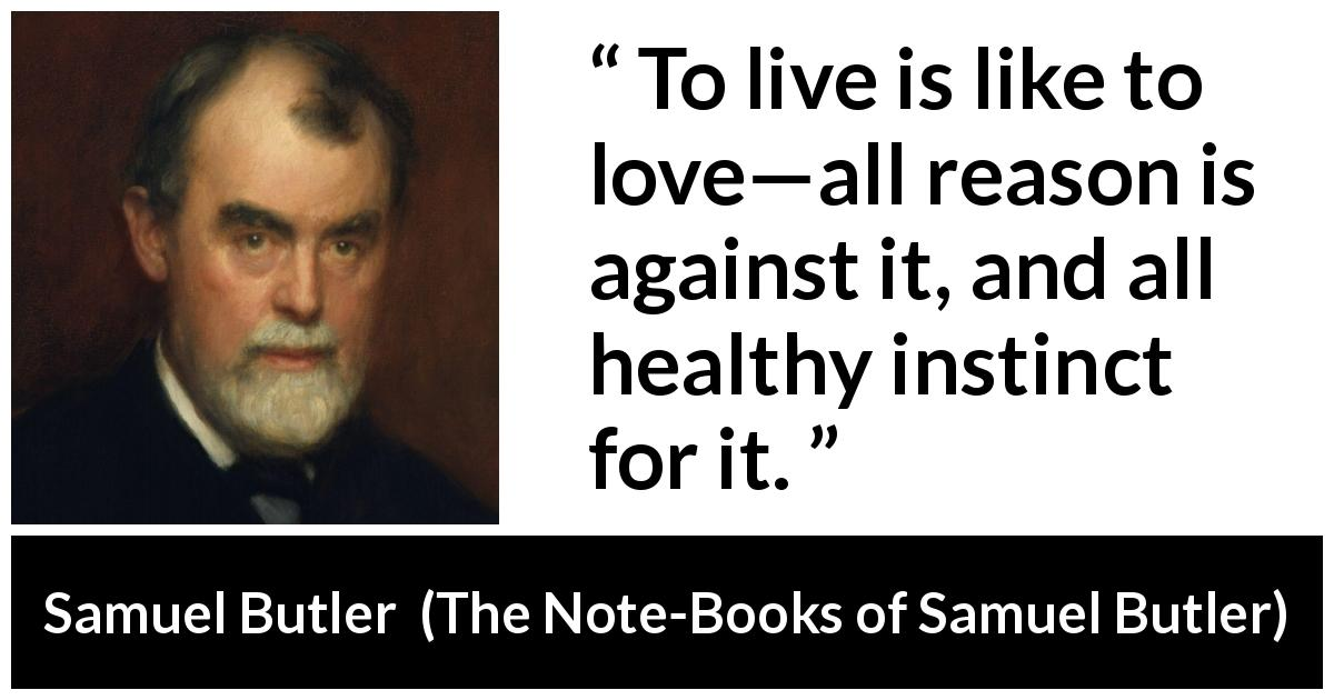 Samuel Butler - The Note-Books of Samuel Butler - To live is like to love—all reason is against it, and all healthy instinct for it.