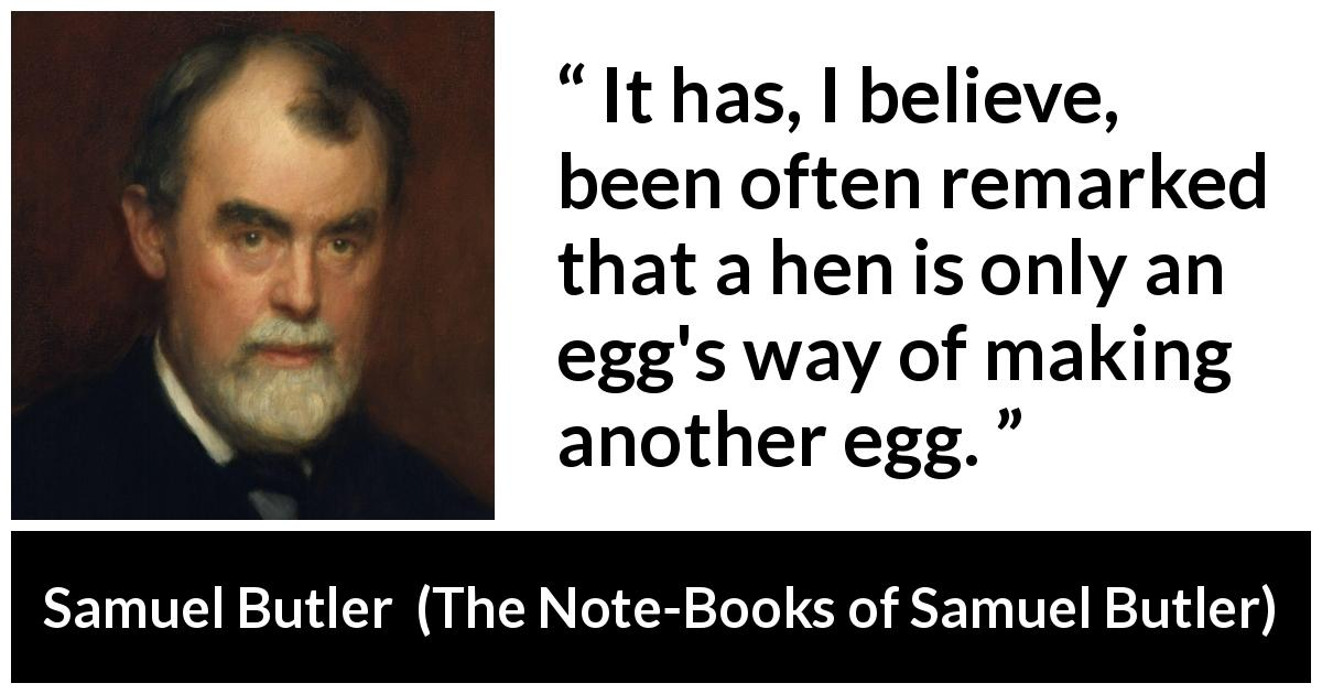 Samuel Butler quote about nature from The Note-Books of Samuel Butler (1912) - It has, I believe, been often remarked that a hen is only an egg's way of making another egg.
