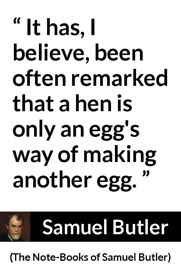 Samuel Butler - The Note-Books of Samuel Butler - It has, I believe, been often remarked that a hen is only an egg's way of making another egg.