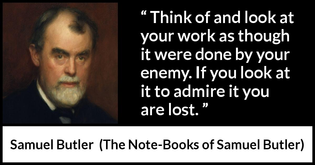 Samuel Butler - The Note-Books of Samuel Butler - Think of and look at your work as though it were done by your enemy. If you look at it to admire it you are lost.