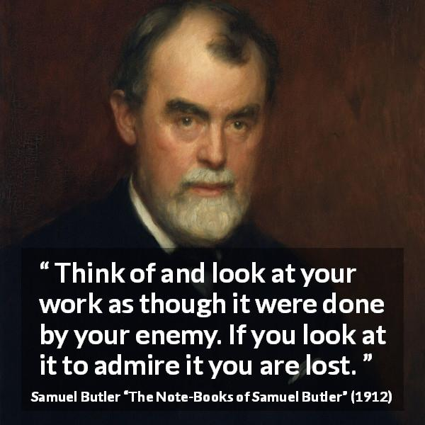 "Samuel Butler about praise (""The Note-Books of Samuel Butler"", 1912) - Think of and look at your work as though it were done by your enemy. If you look at it to admire it you are lost."
