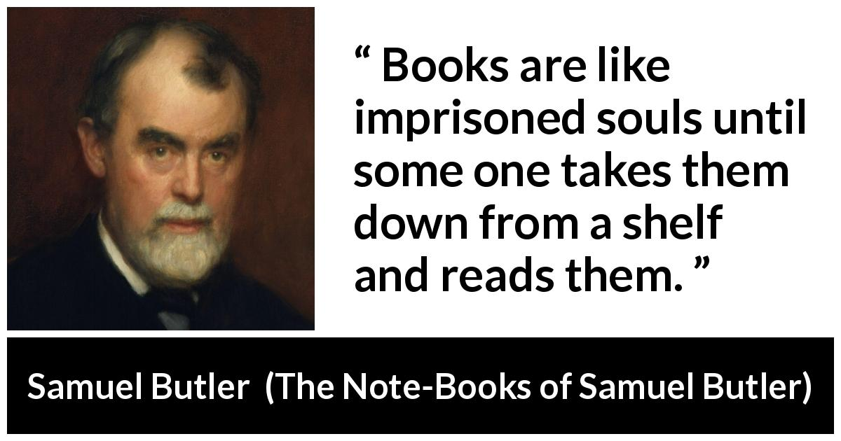 Samuel Butler - The Note-Books of Samuel Butler - Books are like imprisoned souls until some one takes them down from a shelf and reads them.