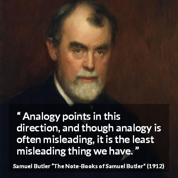 "Samuel Butler about reason (""The Note-Books of Samuel Butler"", 1912) - Analogy points in this direction, and though analogy is often misleading, it is the least misleading thing we have."