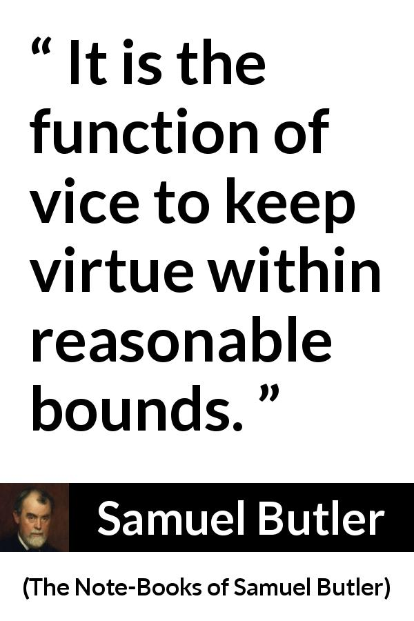 "Samuel Butler about virtue (""The Note-Books of Samuel Butler"", 1912) - It is the function of vice to keep virtue within reasonable bounds."