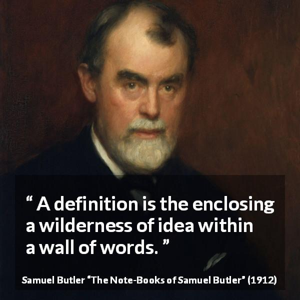 Samuel Butler quote about words from The Note-Books of Samuel Butler (1912) - A definition is the enclosing a wilderness of idea within a wall of words.