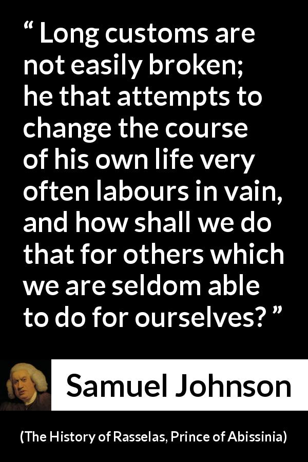 "Samuel Johnson about change (""The History of Rasselas, Prince of Abissinia"", 1759) - Long customs are not easily broken; he that attempts to change the course of his own life very often labours in vain, and how shall we do that for others which we are seldom able to do for ourselves?"