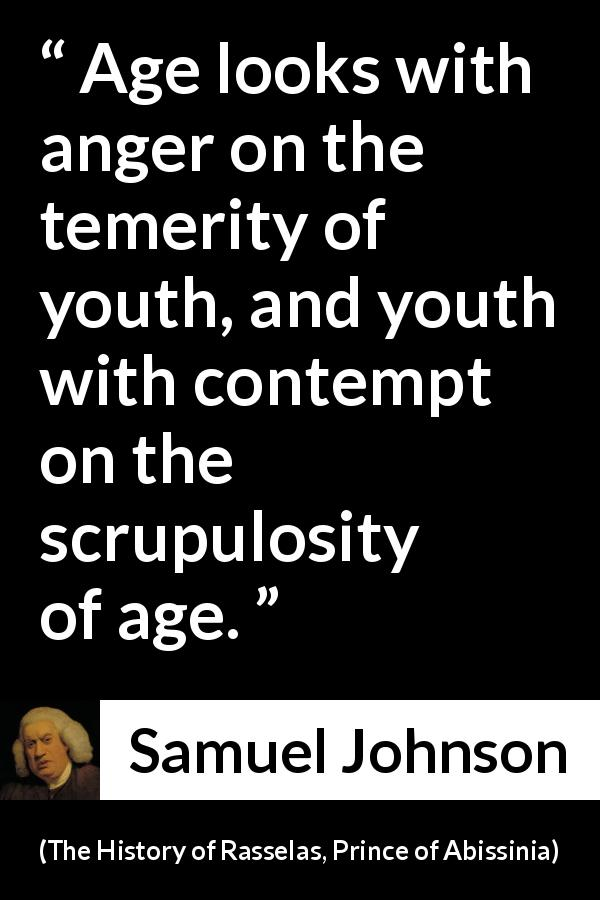 "Samuel Johnson about contempt (""The History of Rasselas, Prince of Abissinia"", 1759) - Age looks with anger on the temerity of youth, and youth with contempt on the scrupulosity of age."