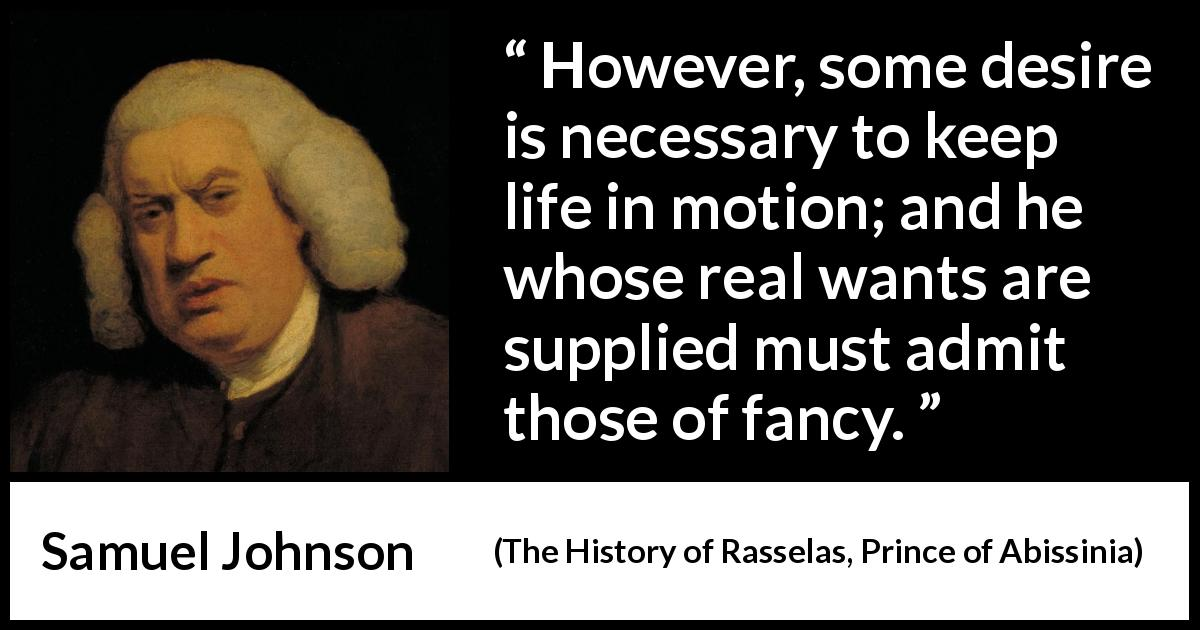 "Samuel Johnson about desire (""The History of Rasselas, Prince of Abissinia"", 1759) - However, some desire is necessary to keep life in motion; and he whose real wants are supplied must admit those of fancy."