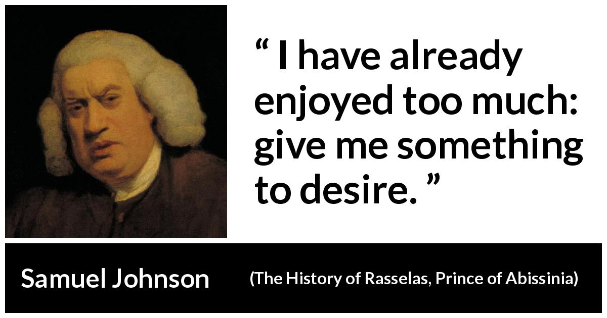 Samuel Johnson - The History of Rasselas, Prince of Abissinia - I have already enjoyed too much: give me something to desire.