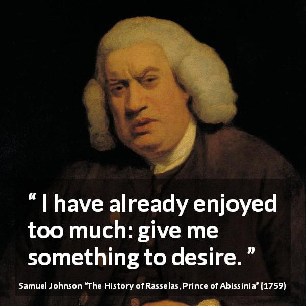 Samuel Johnson quote about desire from The History of Rasselas, Prince of Abissinia (1759) - I have already enjoyed too much: give me something to desire.