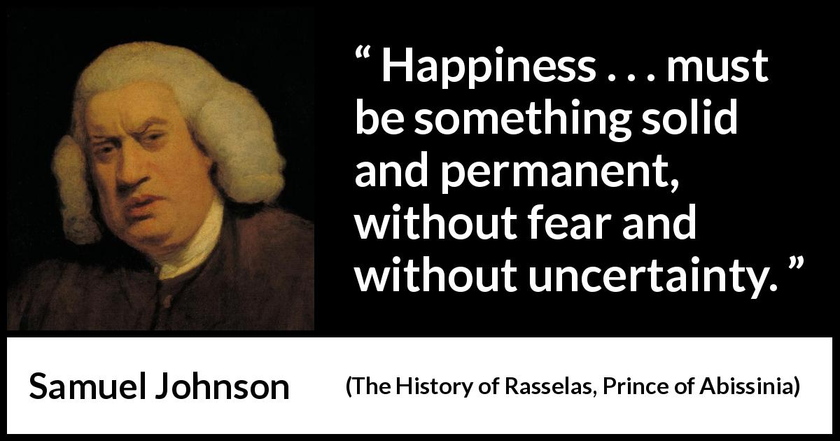 Samuel Johnson quote about fear from The History of Rasselas, Prince of Abissinia - Happiness . . . must be something solid and permanent, without fear and without uncertainty.