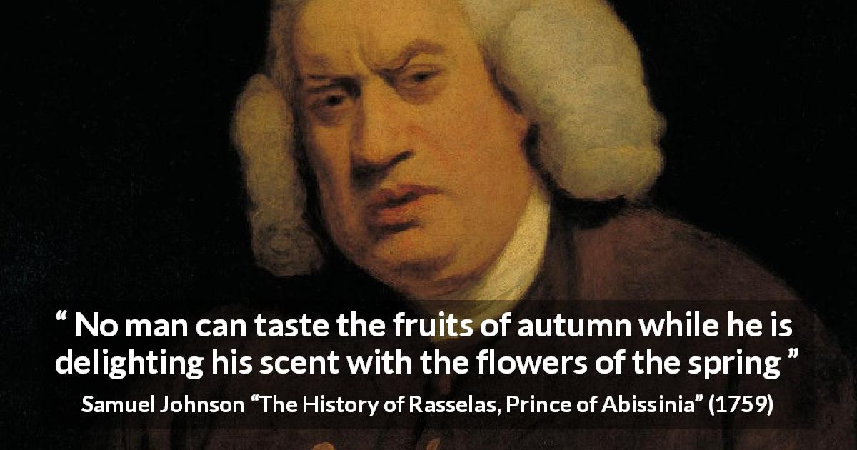 "Samuel Johnson about flower (""The History of Rasselas, Prince of Abissinia"", 1759) - No man can taste the fruits of autumn while he is delighting his scent with the flowers of the spring"