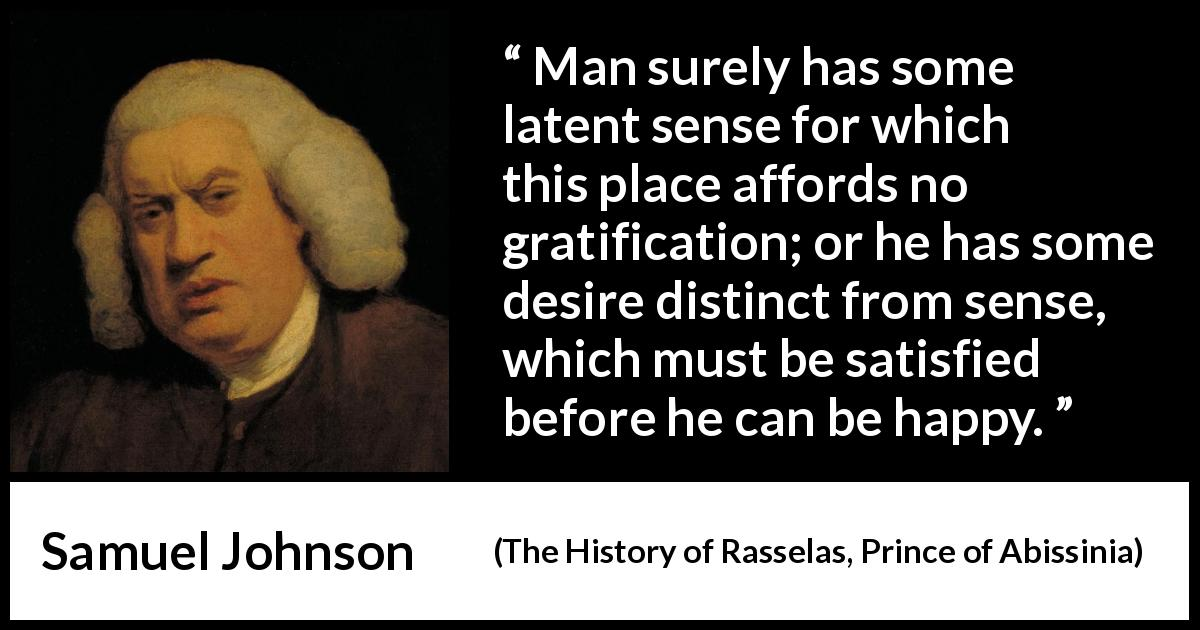 Samuel Johnson - The History of Rasselas, Prince of Abissinia - Man surely has some latent sense for which this place affords no gratification; or he has some desire distinct from sense, which must be satisfied before he can be happy.