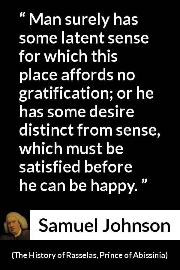 "Samuel Johnson about happiness (""The History of Rasselas, Prince of Abissinia"", 1759) - Man surely has some latent sense for which this place affords no gratification; or he has some desire distinct from sense, which must be satisfied before he can be happy."