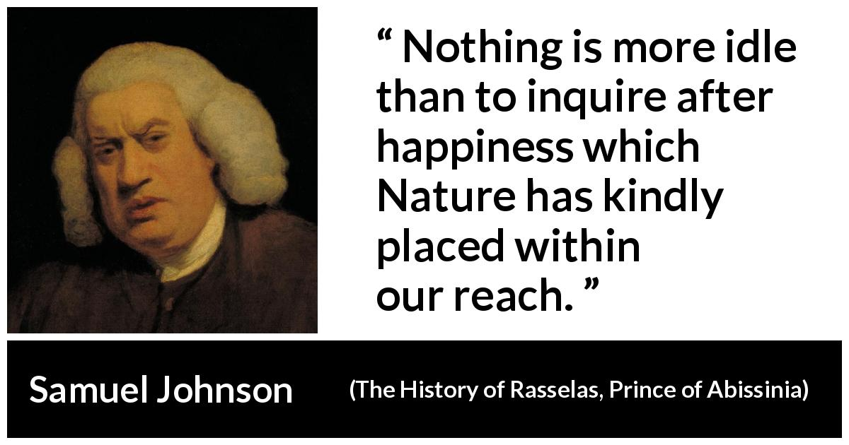 "Samuel Johnson about happiness (""The History of Rasselas, Prince of Abissinia"", 1759) - Nothing is more idle than to inquire after happiness which Nature has kindly placed within our reach."