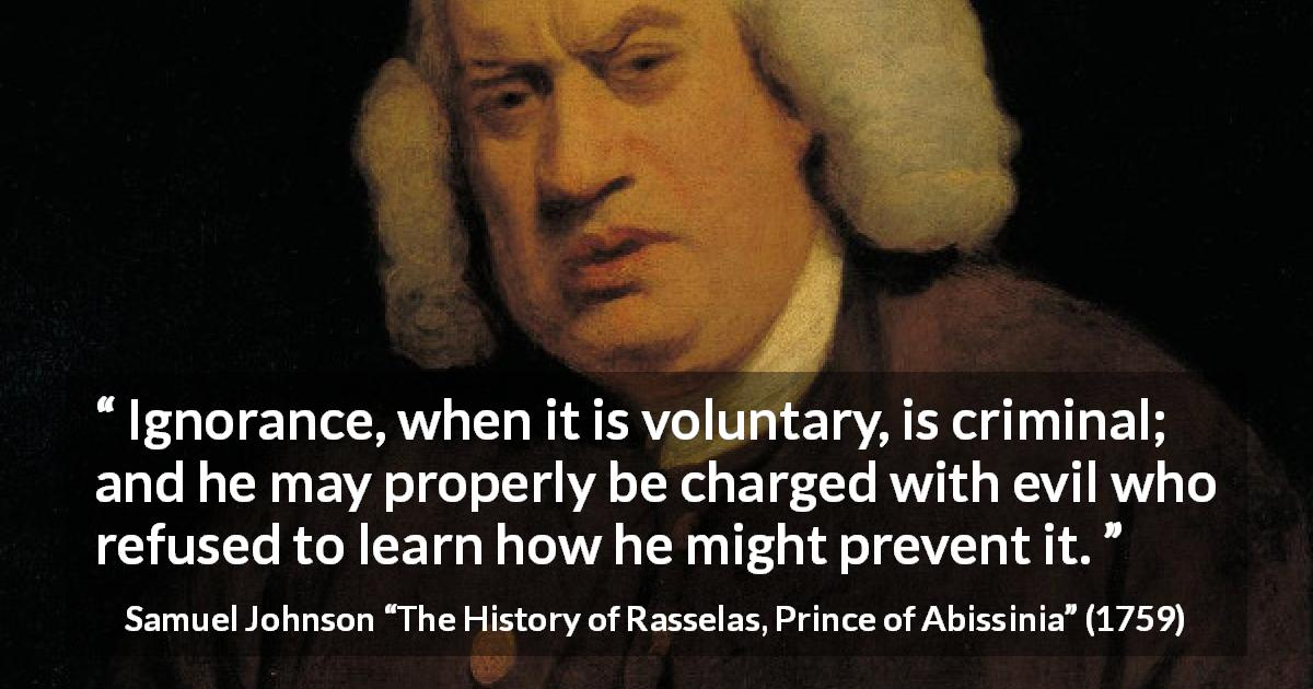 "Samuel Johnson about ignorance (""The History of Rasselas, Prince of Abissinia"", 1759) - Ignorance, when it is voluntary, is criminal; and he may properly be charged with evil who refused to learn how he might prevent it."