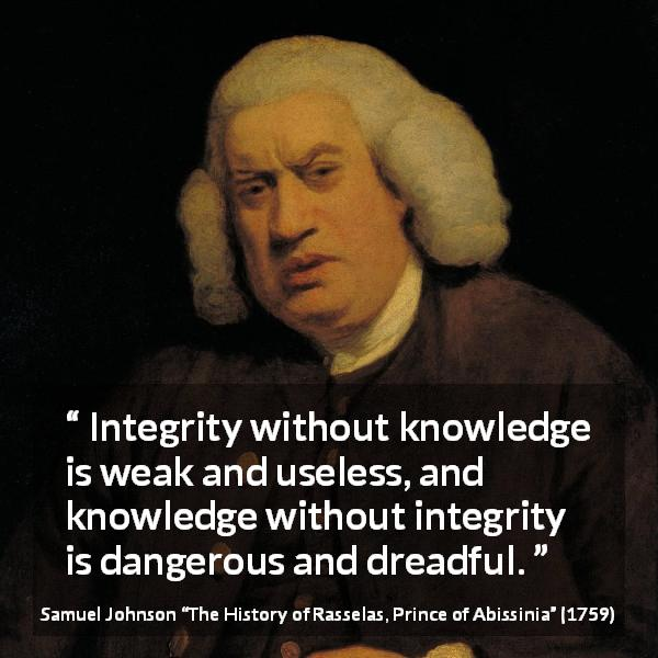 "Samuel Johnson about knowledge (""The History of Rasselas, Prince of Abissinia"", 1759) - Integrity without knowledge is weak and useless, and knowledge without integrity is dangerous and dreadful."