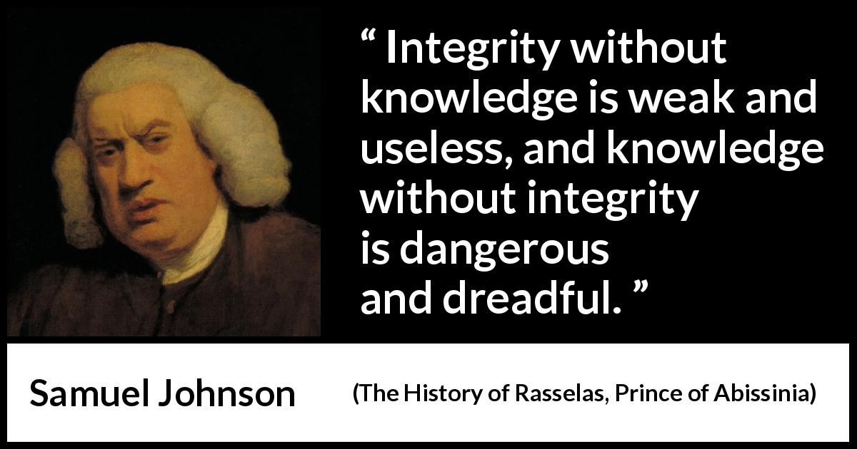 Samuel Johnson quote about knowledge from The History of Rasselas, Prince of Abissinia (1759) - Integrity without knowledge is weak and useless, and knowledge without integrity is dangerous and dreadful.