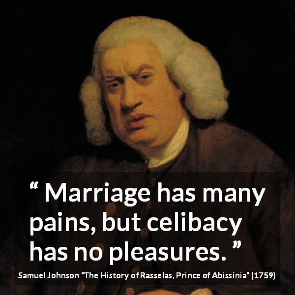 "Samuel Johnson about marriage (""The History of Rasselas, Prince of Abissinia"", 1759) - Marriage has many pains, but celibacy has no pleasures."