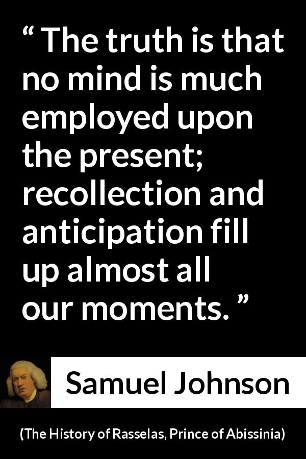 "Samuel Johnson about memory (""The History of Rasselas, Prince of Abissinia"", 1759) - The truth is that no mind is much employed upon the present; recollection and anticipation fill up almost all our moments."