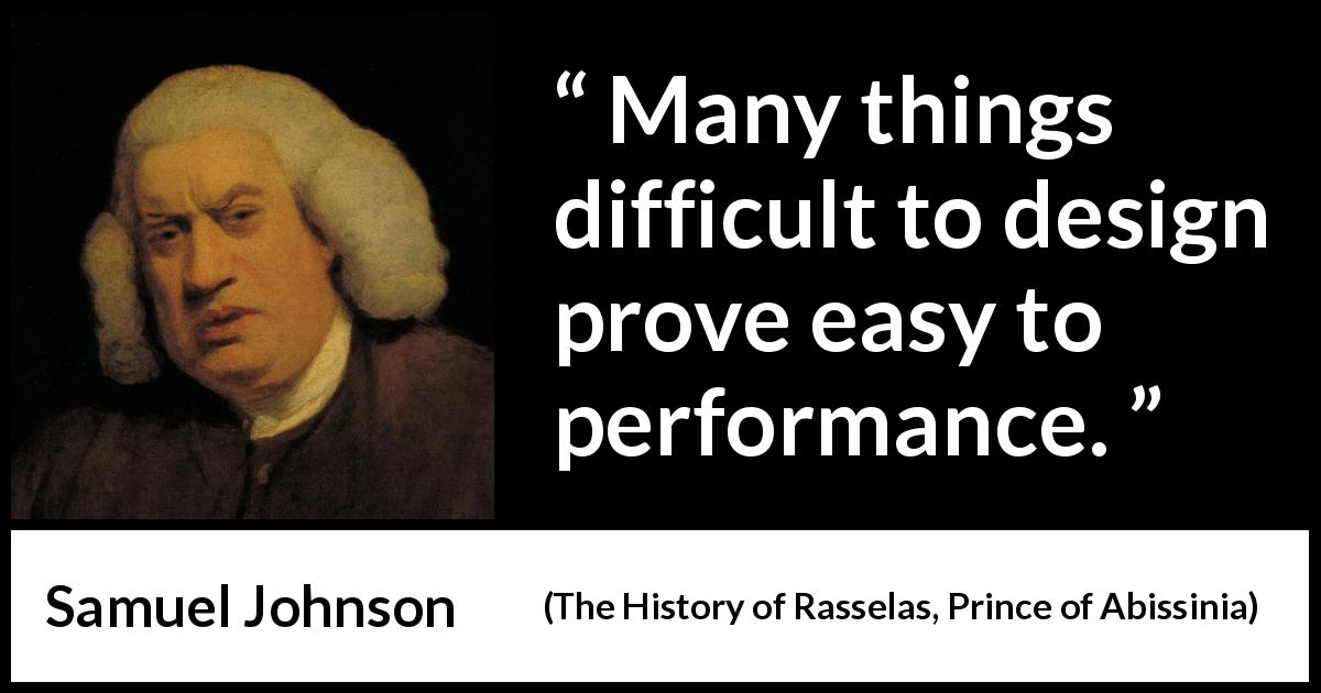 "Samuel Johnson about performance (""The History of Rasselas, Prince of Abissinia"", 1759) - Many things difficult to design prove easy to performance."