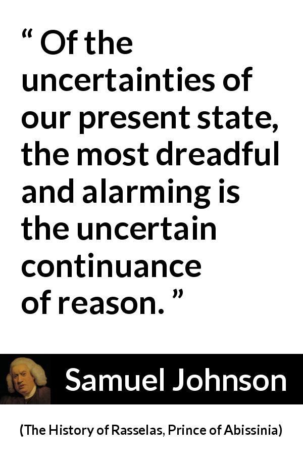 "Samuel Johnson about reason (""The History of Rasselas, Prince of Abissinia"", 1759) - Of the uncertainties of our present state, the most dreadful and alarming is the uncertain continuance of reason."
