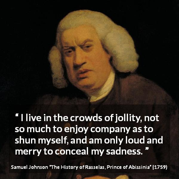"Samuel Johnson about sadness (""The History of Rasselas, Prince of Abissinia"", 1759) - I live in the crowds of jollity, not so much to enjoy company as to shun myself, and am only loud and merry to conceal my sadness."