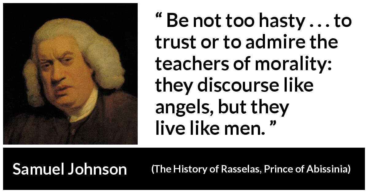 "Samuel Johnson about speech (""The History of Rasselas, Prince of Abissinia"", 1759) - Be not too hasty . . . to trust or to admire the teachers of morality: they discourse like angels, but they live like men."