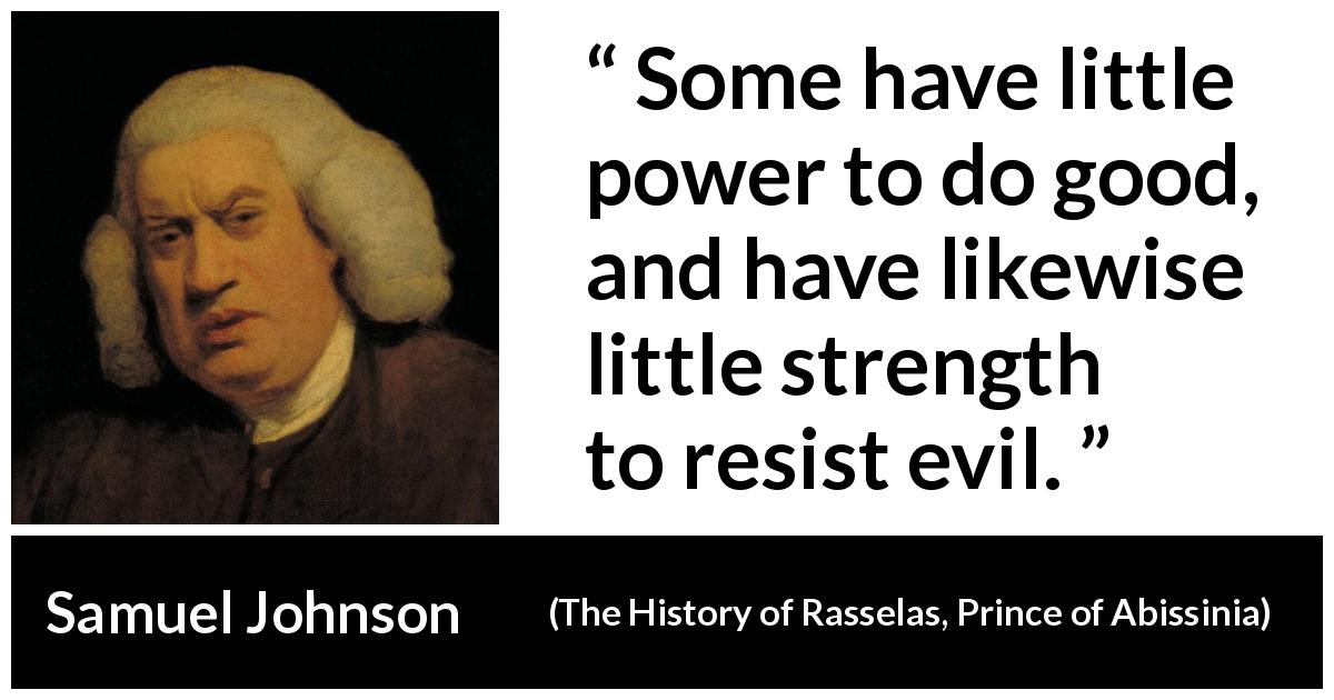 Samuel Johnson - The History of Rasselas, Prince of Abissinia - Some have little power to do good, and have likewise little strength to resist evil.