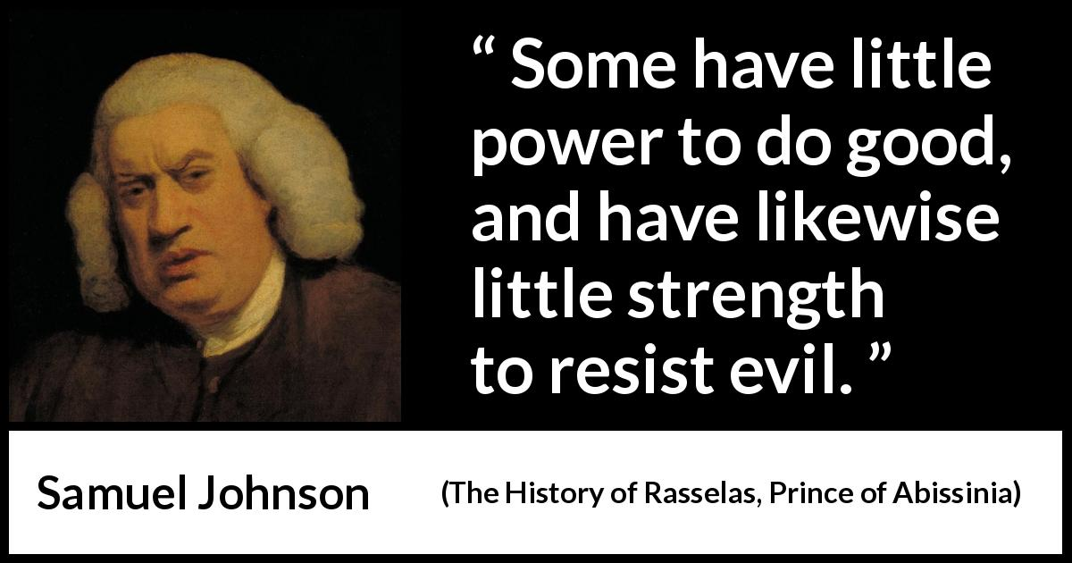 Samuel Johnson quote about strength from The History of Rasselas, Prince of Abissinia (1759) - Some have little power to do good, and have likewise little strength to resist evil.
