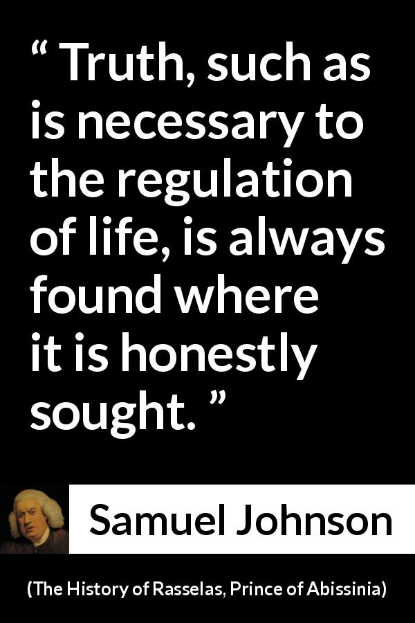 "Samuel Johnson about truth (""The History of Rasselas, Prince of Abissinia"", 1759) - Truth, such as is necessary to the regulation of life, is always found where it is honestly sought."