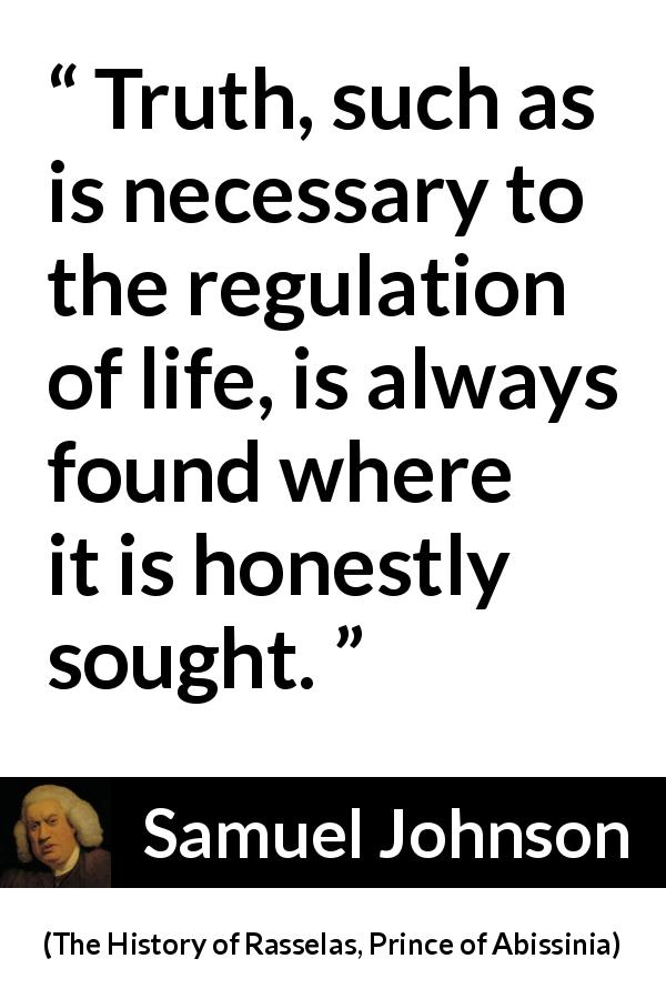 Samuel Johnson quote about truth from The History of Rasselas, Prince of Abissinia (1759) - Truth, such as is necessary to the regulation of life, is always found where it is honestly sought.