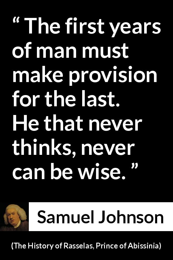 Samuel Johnson quote about wisdom from The History of Rasselas, Prince of Abissinia (1759) - The first years of man must make provision for the last. He that never thinks, never can be wise.
