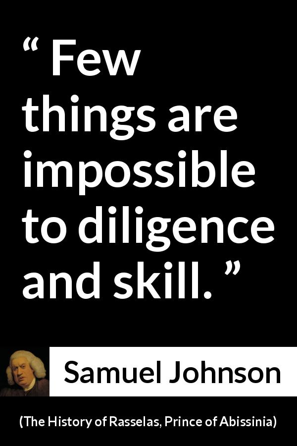 Samuel Johnson - The History of Rasselas, Prince of Abissinia - Few things are impossible to diligence and skill.