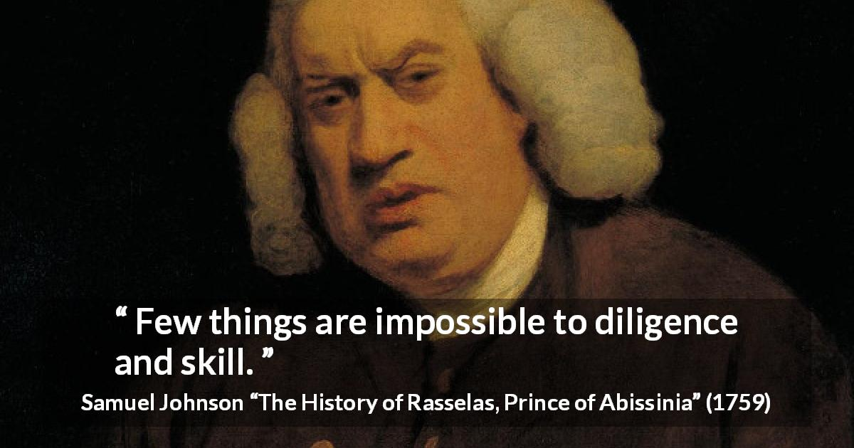 "Samuel Johnson about work (""The History of Rasselas, Prince of Abissinia"", 1759) - Few things are impossible to diligence and skill."