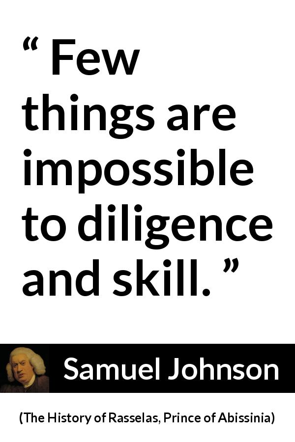 Samuel Johnson quote about work from The History of Rasselas, Prince of Abissinia (1759) - Few things are impossible to diligence and skill.