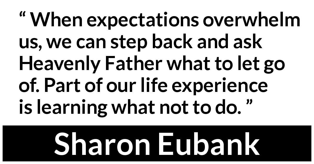 "Sharon Eubank about choices ("" Christ: The Light That Shines in Darkness "", April 2019) - When expectations overwhelm us, we can step back and ask Heavenly Father what to let go of. Part of our life experience is learning what not to do."