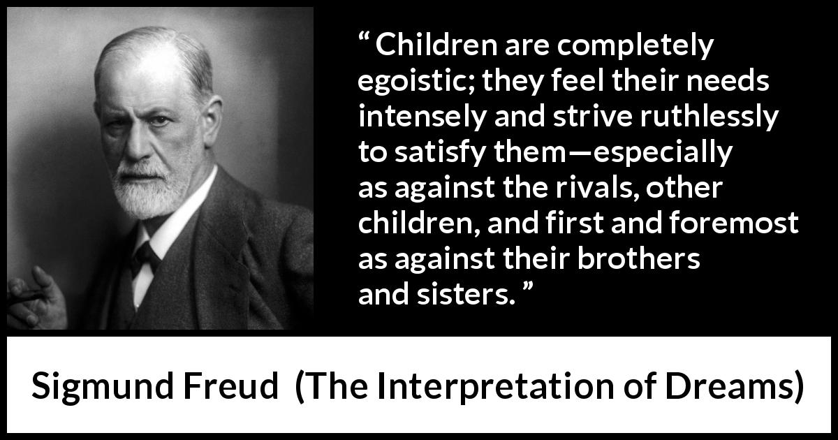 "Sigmund Freud about children (""The Interpretation of Dreams"", 1899) - Children are completely egoistic; they feel their needs intensely and strive ruthlessly to satisfy them—especially as against the rivals, other children, and first and foremost as against their brothers and sisters."