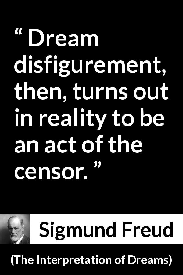 Sigmund Freud quote about dream from The Interpretation of Dreams (1899) - Dream disfigurement, then, turns out in reality to be an act of the censor.