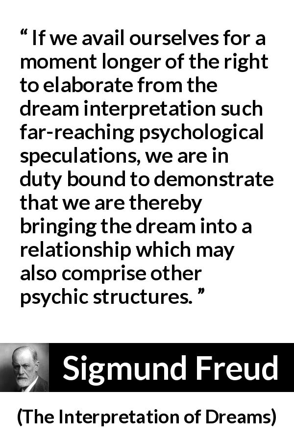 "Sigmund Freud about dream (""The Interpretation of Dreams"", 1899) - If we avail ourselves for a moment longer of the right to elaborate from the dream interpretation such far-reaching psychological speculations, we are in duty bound to demonstrate that we are thereby bringing the dream into a relationship which may also comprise other psychic structures."