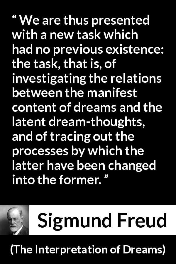 "Sigmund Freud about dreams (""The Interpretation of Dreams"", 1899) - We are thus presented with a new task which had no previous existence: the task, that is, of investigating the relations between the manifest content of dreams and the latent dream-thoughts, and of tracing out the processes by which the latter have been changed into the former."