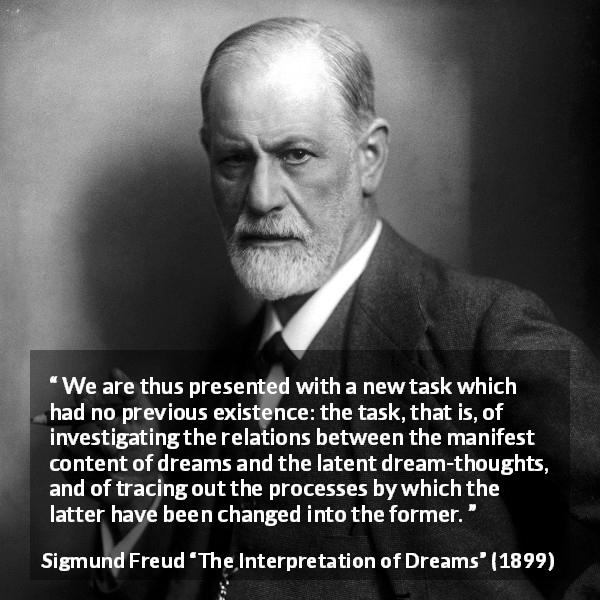 Sigmund Freud quote about dreams from The Interpretation of Dreams (1899) - We are thus presented with a new task which had no previous existence: the task, that is, of investigating the relations between the manifest content of dreams and the latent dream-thoughts, and of tracing out the processes by which the latter have been changed into the former.